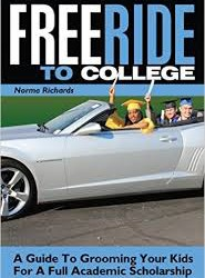 Free Ride to College: A Guide to Grooming Your Kids For a Full Academic Scholarship (Free Ride to College/ Rising Senior and Senior Year) (Volume 1)